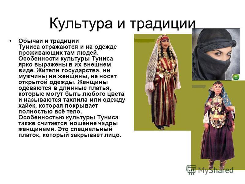 Культура и традиции Обычаи и традиции Туниса отражаются и на одежде проживающих там людей. Особенности культуры Туниса ярко выражены в их внешнем виде. Жители государства, ни мужчины ни женщины, не носят открытой одежды. Женщины одеваются в длинные п
