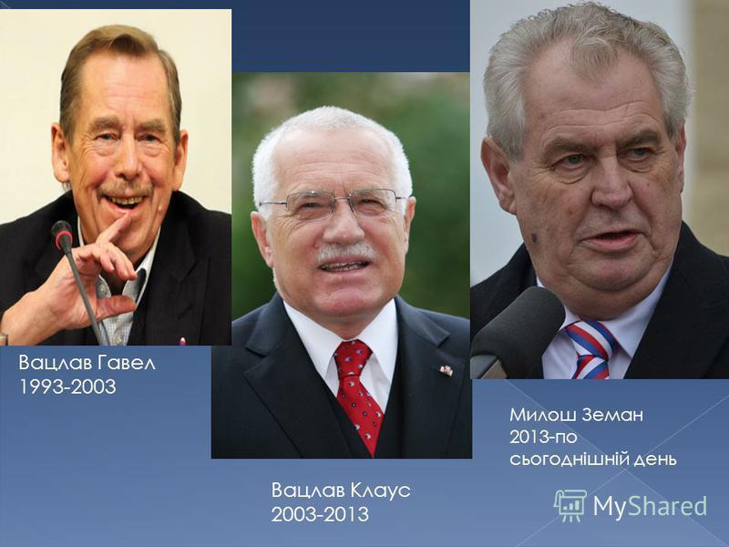 Вацлав Гавел 1993-2003 Вацлав Клаус 2003-2013 Милош Земан 2013-по сьогоднішній день