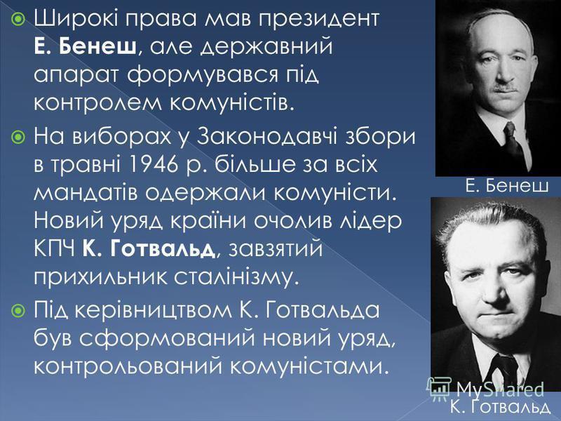 Широкі права мав президент Е. Бенеш, але державний апарат формувався під контролем комуністів. На виборах у Законодавчі збори в травні 1946 р. більше за всіх мандатів одержали комуністи. Новий уряд країни очолив лідер КПЧ К. Готвальд, завзятий прихил