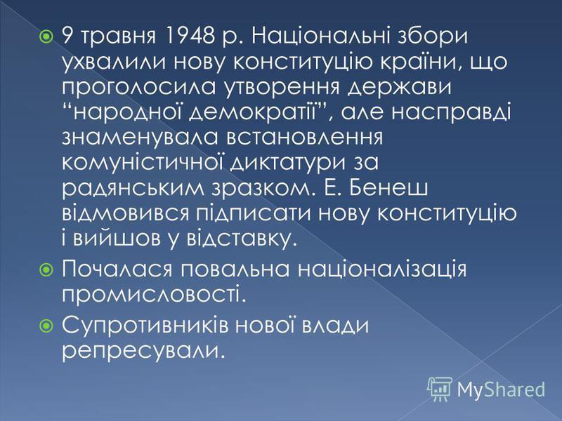 9 травня 1948 р. Національні збори ухвалили нову конституцію країни, що проголосила утворення держави народної демократії, але насправді знаменувала встановлення комуністичної диктатури за радянським зразком. Е. Бенеш відмовився підписати нову консти