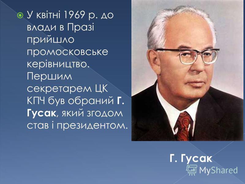 У квітні 1969 р. до влади в Празі прийшло промосковське керівництво. Першим секретарем ЦК КПЧ був обраний Г. Гусак, який згодом став і президентом. Г. Гусак