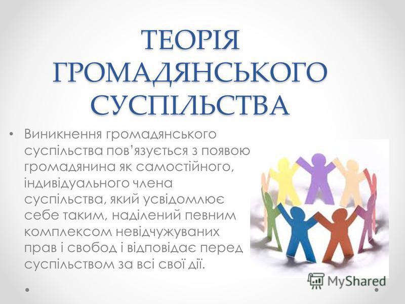 ТЕОРІЯ ГРОМАДЯНСЬКОГО СУСПІЛЬСТВА Виникнення громадянського суспільства повязується з появою громадянина як самостійного, індивідуального члена суспільства, який усвідомлює себе таким, наділений певним комплексом невідчужуваних прав і свобод і відпов