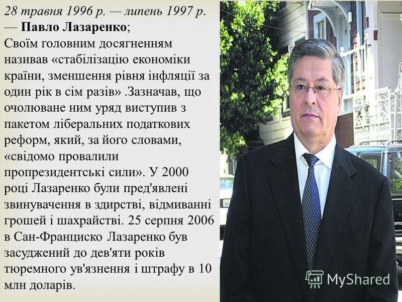 28 травня 1996 р. липень 1997 р. Павло Лазаренко ; Своїм головним досягненням називав « стабілізацію економіки країни, зменшення рівня інфляції за один рік в сім разів ». Зазначав, що очолюване ним уряд виступив з пакетом ліберальних податкових рефор