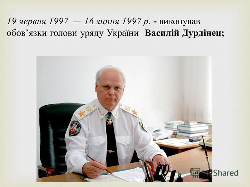 19 червня 1997 16 липня 1997 р. - виконував обов язки голови уряду України Василій Дурдінец ;