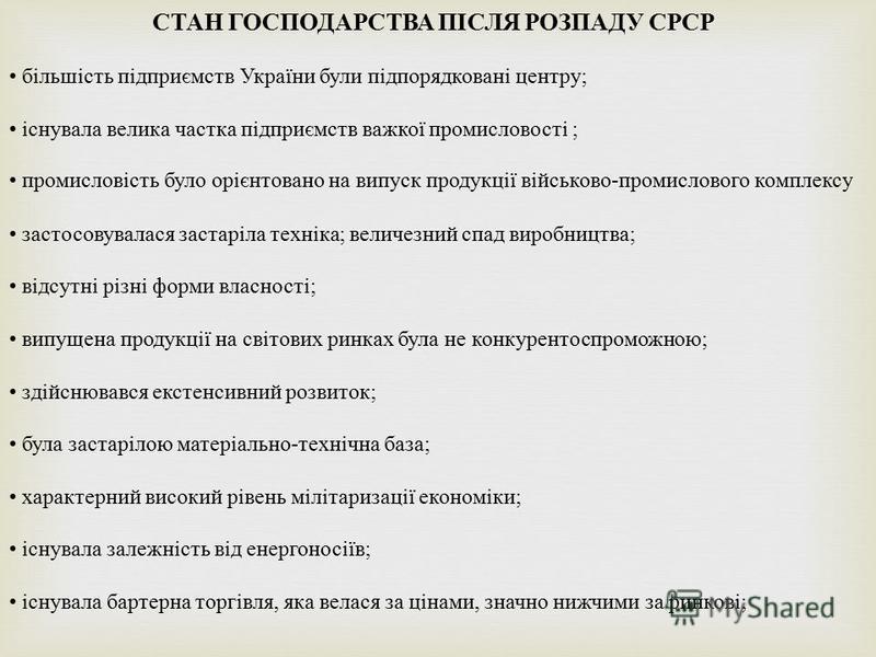 СТАН ГОСПОДАРСТВА ПІСЛЯ РОЗПАДУ СРСР більшість підприємств України були підпорядковані центру ; існувала велика частка підприємств важкої промисловості ; промисловість було орієнтовано на випуск продукції військово - промислового комплексу застосовув