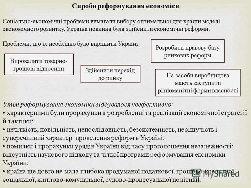 Спроби реформування економіки Соціально - економічні проблеми вимагали вибору оптимальної для країни моделі економічного розвитку. Україна повинна була здійснити економічні реформи. Проблеми, що їх необхідно було вирішити Україні : Утім реформування