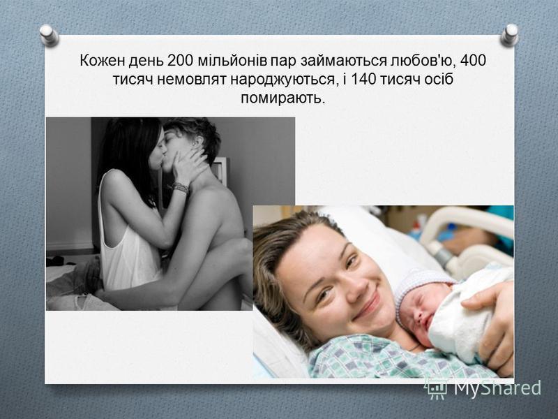 Кожен день 200 мільйонів пар займаються любов ' ю, 400 тисяч немовлят народжуються, і 140 тисяч осіб помирають.