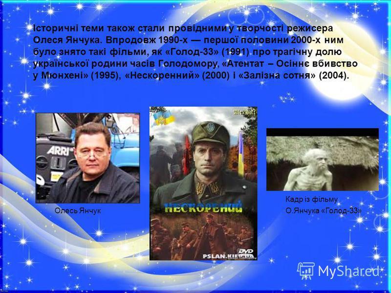 Iсторичні теми також стали провідними у творчості режисера Олеся Янчука. Впродовж 1990-х першої половини 2000-х ним було знято такі фільми, як «Голод-33» (1991) про трагічну долю української родини часів Голодомору, «Атентат – Осіннє вбивство у Мюнхе