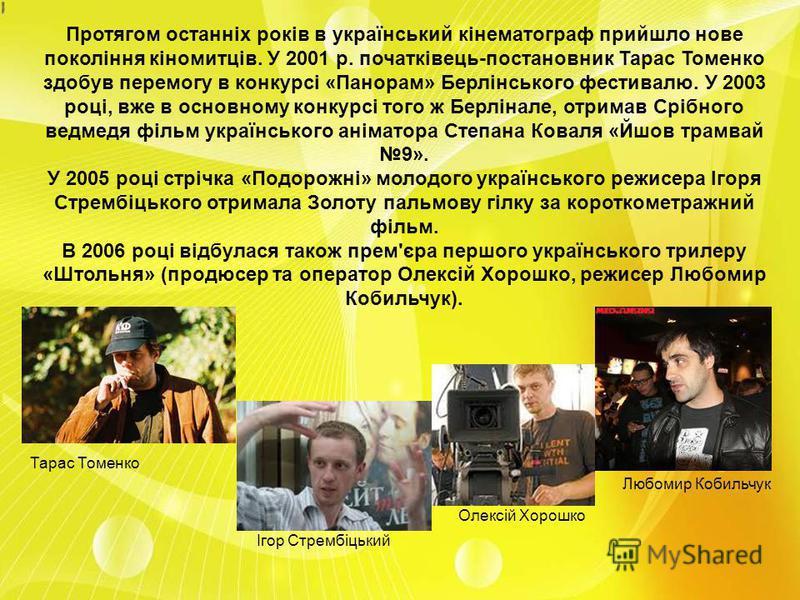 Протягом останніх років в український кінематограф прийшло нове покоління кіномитців. У 2001 р. початківець-постановник Тарас Томенко здобув перемогу в конкурсі «Панорам» Берлінського фестивалю. У 2003 році, вже в основному конкурсі того ж Берлінале,