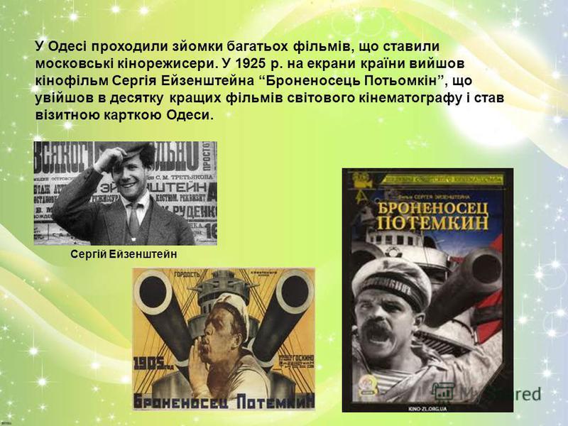 У Одесі проходили зйомки багатьох фільмів, що ставили московські кінорежисери. У 1925 р. на екрани країни вийшов кінофільм Сергія Ейзенштейна Броненосець Потьомкін, що увійшов в десятку кращих фільмів світового кінематографу і став візитною карткою О