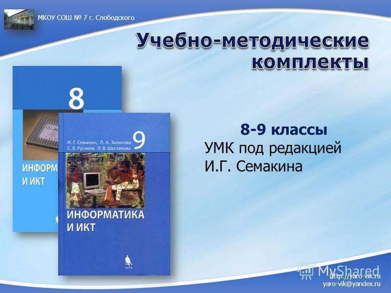 http://yaro-vik.ru yaro-vik@yandex.ru МКОУ СОШ 7 г. Слободского 8-9 классы УМК под редакцией И.Г. Семакина