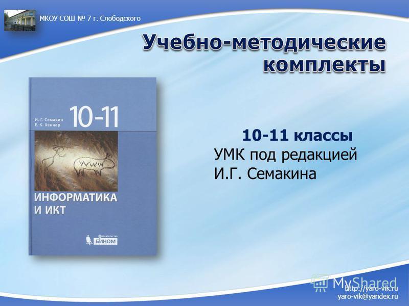 http://yaro-vik.ru yaro-vik@yandex.ru МКОУ СОШ 7 г. Слободского 10-11 классы УМК под редакцией И.Г. Семакина