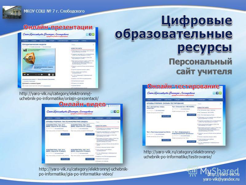 http://yaro-vik.ru/category/elektronnyj- uchebnik-po-informatike/onlajn-prezentacii/ http://yaro-vik.ru/category/elektronnyj-uchebnik- po-informatike/gia-po-informatike-video/ http://yaro-vik.ru yaro-vik@yandex.ru МКОУ СОШ 7 г. Слободского http://yar