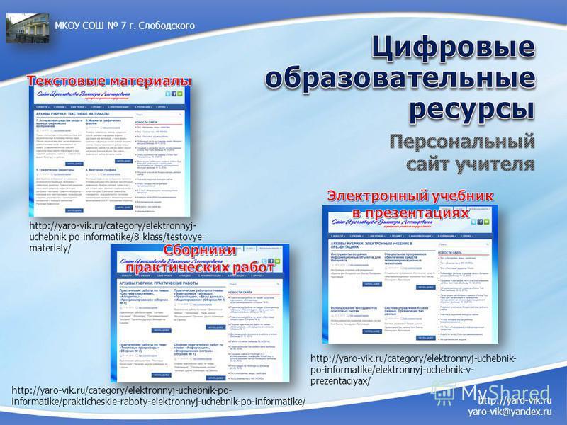 http://yaro-vik.ru/category/elektronnyj- uchebnik-po-informatike/8-klass/testovye- materialy/ http://yaro-vik.ru/category/elektronnyj-uchebnik- po-informatike/elektronnyj-uchebnik-v- prezentaciyax/ http://yaro-vik.ru yaro-vik@yandex.ru МКОУ СОШ 7 г.