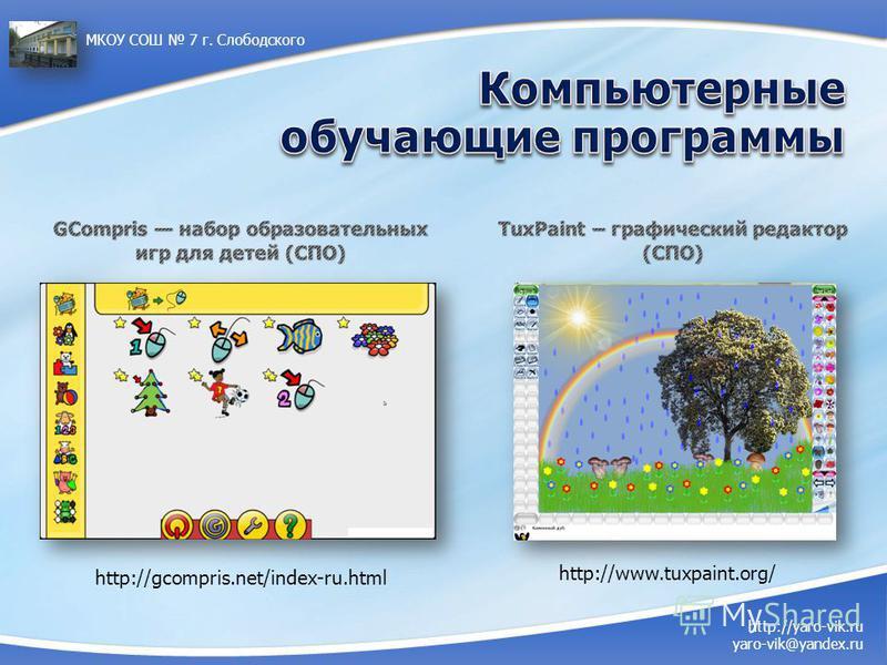 http://yaro-vik.ru yaro-vik@yandex.ru МКОУ СОШ 7 г. Слободского http://gcompris.net/index-ru.html http://www.tuxpaint.org/