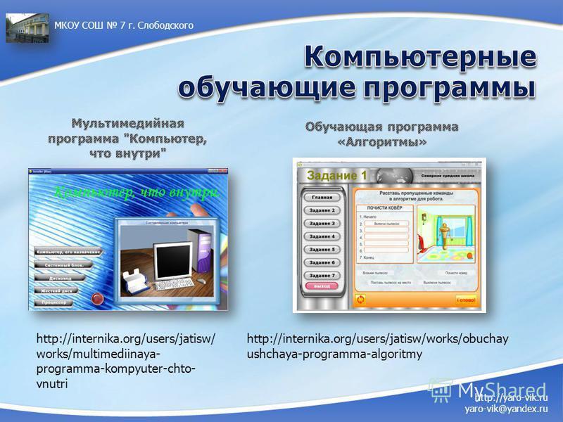 http://internika.org/users/jatisw/ works/multimediinaya- programma-kompyuter-chto- vnutri http://yaro-vik.ru yaro-vik@yandex.ru МКОУ СОШ 7 г. Слободского http://internika.org/users/jatisw/works/obuchay ushchaya-programma-algoritmy
