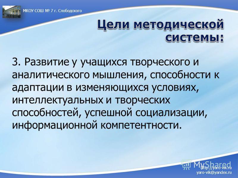 http://yaro-vik.ru yaro-vik@yandex.ru МКОУ СОШ 7 г. Слободского 3. Развитие у учащихся творческого и аналитического мышления, способности к адаптации в изменяющихся условиях, интеллектуальных и творческих способностей, успешной социализации, информац