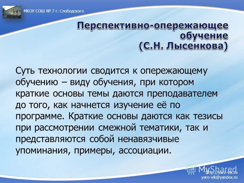 http://yaro-vik.ru yaro-vik@yandex.ru МКОУ СОШ 7 г. Слободского Суть технологии сводится к опережающему обучению – виду обучения, при котором краткие основы темы даются преподавателем до того, как начнется изучение её по программе. Краткие основы даю