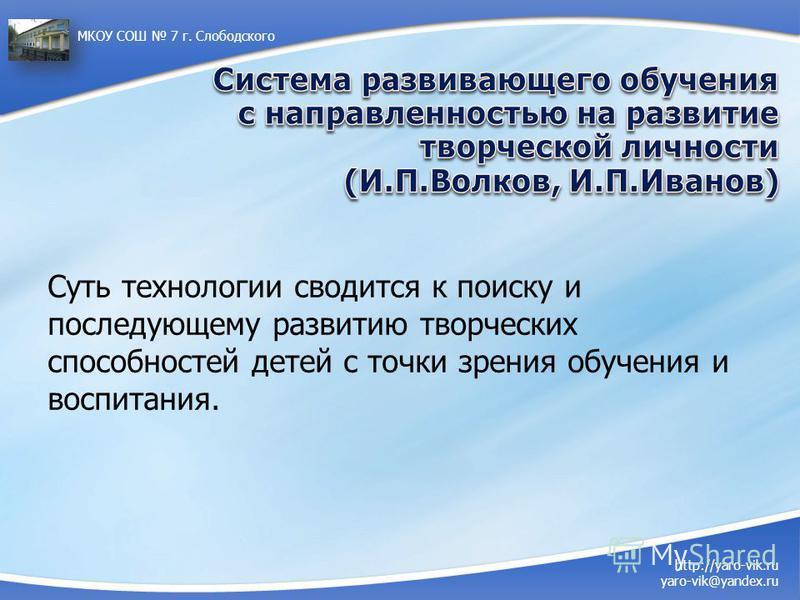 http://yaro-vik.ru yaro-vik@yandex.ru МКОУ СОШ 7 г. Слободского Суть технологии сводится к поиску и последующему развитию творческих способностей детей с точки зрения обучения и воспитания.