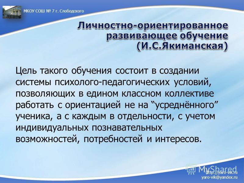 http://yaro-vik.ru yaro-vik@yandex.ru МКОУ СОШ 7 г. Слободского Цель такого обучения состоит в создании системы психолого-педагогических условий, позволяющих в едином классном коллективе работать с ориентацией не на усреднённого ученика, а с каждым в