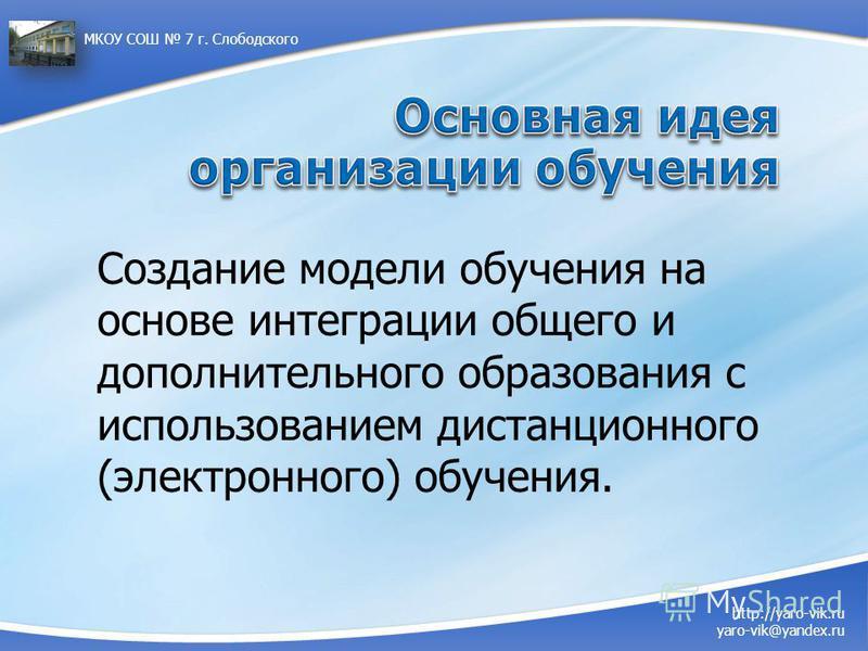 http://yaro-vik.ru yaro-vik@yandex.ru МКОУ СОШ 7 г. Слободского Создание модели обучения на основе интеграции общего и дополнительного образования с использованием дистанционного (электронного) обучения.