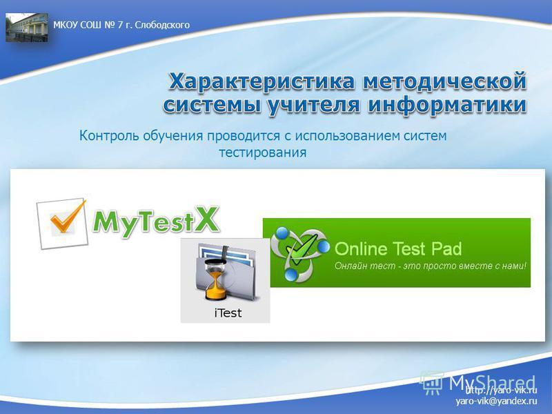 Контроль обучения проводится с использованием систем тестирования http://yaro-vik.ru yaro-vik@yandex.ru МКОУ СОШ 7 г. Слободского