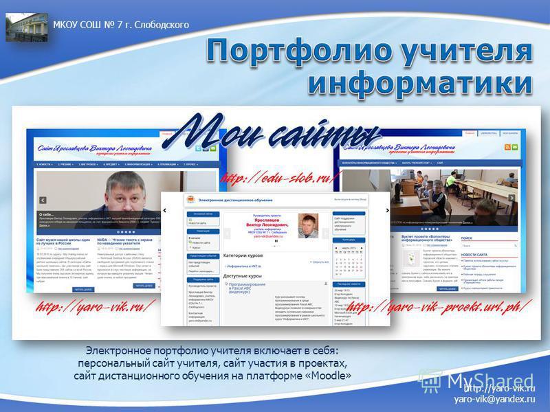 Электронное портфолио учителя включает в себя: персональный сайт учителя, сайт участия в проектах, сайт дистанционного обучения на платформе «Moodle» http://yaro-vik.ru yaro-vik@yandex.ru МКОУ СОШ 7 г. Слободского