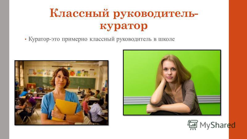 Классный руководитель- куратор Куратор-это примерно классный руководитель в школе