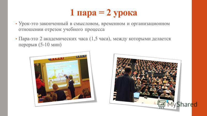 1 пара = 2 урока Урок-это законченный в смысловом, временном и организационном отношении отрезок учебного процесса Пара-это 2 академических часа (1,5 часа), между которыми делается перерыв (5-10 мин)