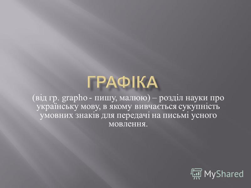 ( від гр. grapho - пишу, малюю ) – розділ на  уки про українську мову, в якому вивчається сукупність умовних зна  ків для передачі на письмі усного мовлення.