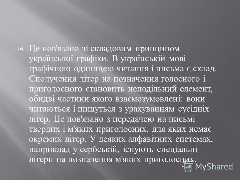 Це пов ' язано зі складовим принципом української графіки. В українській мові графічною одиницею читання і письма є склад. Сполучення літер на позначення голосного і приголосного становить неподільний елемент, обидві частини якого взаємозумовлені : в