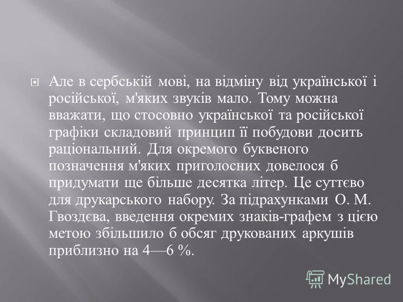 Але в сербській мові, на відміну від української і російської, м ' яких звуків мало. Тому можна вважати, що стосовно української та російської графіки складовий принцип її побудови досить раціональний. Для окремого буквеного позначення м ' яких приго