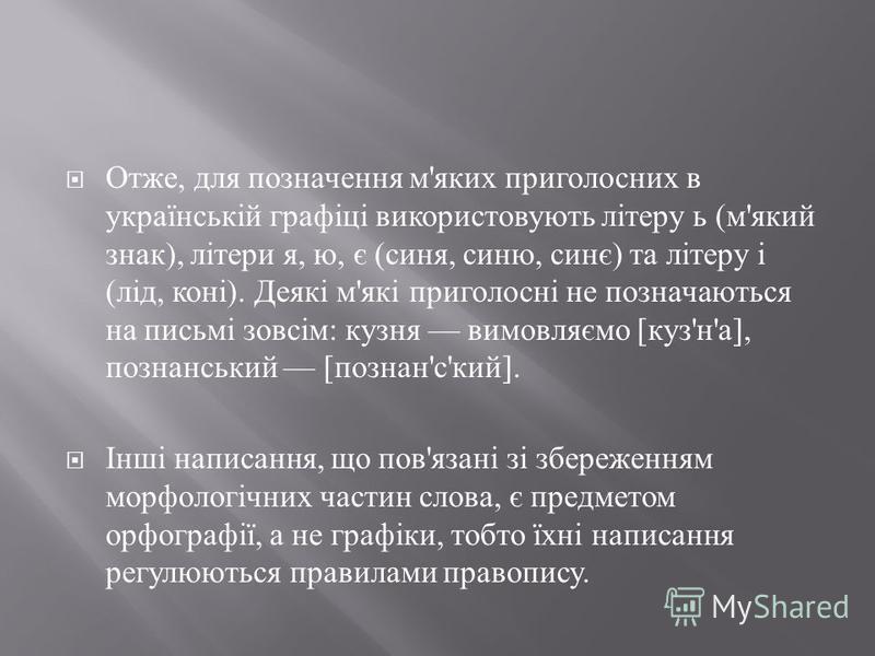 Отже, для позначення м ' яких приголосних в українській графіці використовують літеру ь ( м ' який знак ), літери я, ю, є ( синя, синю, синє ) та літеру і ( лід, коні ). Деякі м ' які приголосні не позначаються на письмі зовсім : кузня вимовляємо [ к