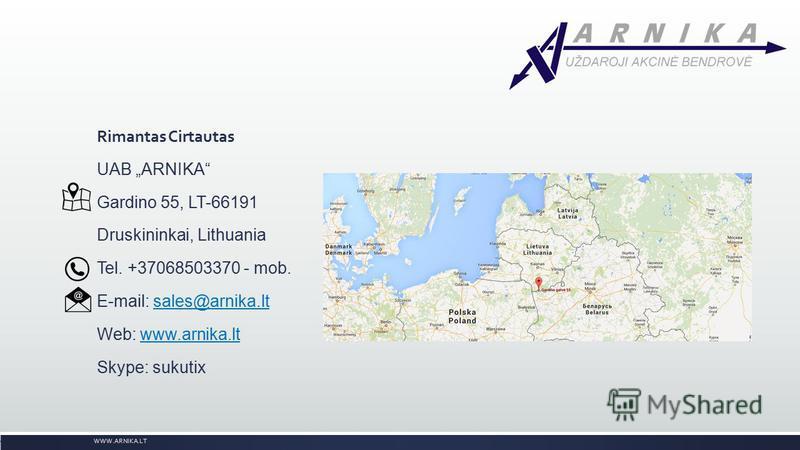 Rimantas Cirtautas UAB ARNIKA Gardino 55, LT-66191 Druskininkai, Lithuania Tel. +37068503370 - mob. E-mail: sales@arnika.ltsales@arnika.lt Web: www.arnika.ltwww.arnika.lt Skype: sukutix WWW.ARNIKA.LT