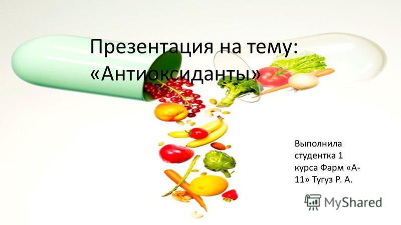 Презентация на тему: «Антиоксиданты» Выполнила студентка 1 курса Фарм «А- 11» Тугуз Р. А.