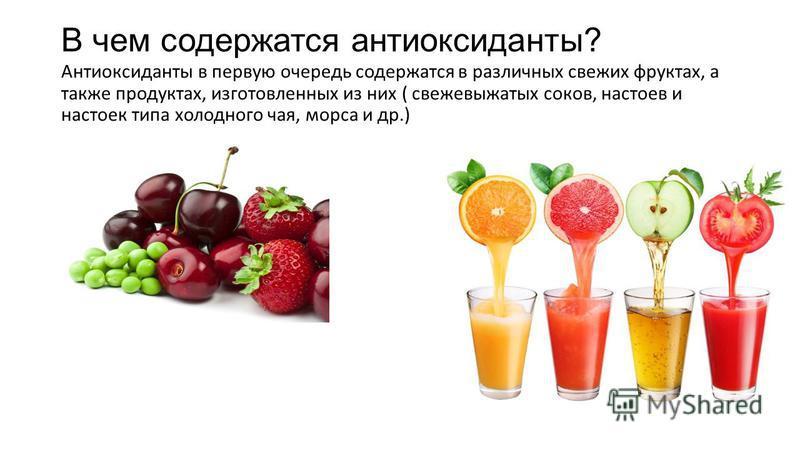 В чем содержатся антиоксиданты? Антиоксиданты в первую очередь содержатся в различных свежих фруктах, а также продуктах, изготовленных из них ( свежевыжатых соков, настоев и настоек типа холодного чая, морса и др.)