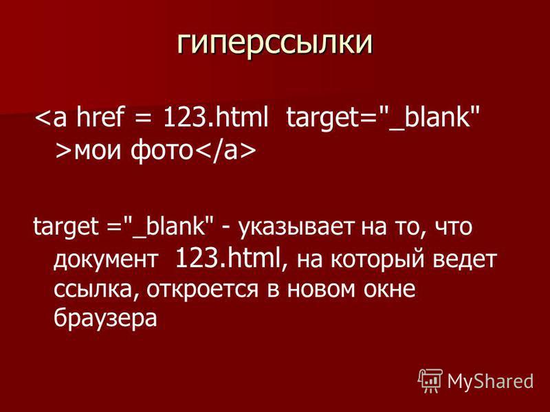 гиперссылки мои фото target =_blank - указывает на то, что документ 123.html, на который ведет ссылка, откроется в новом окне браузера