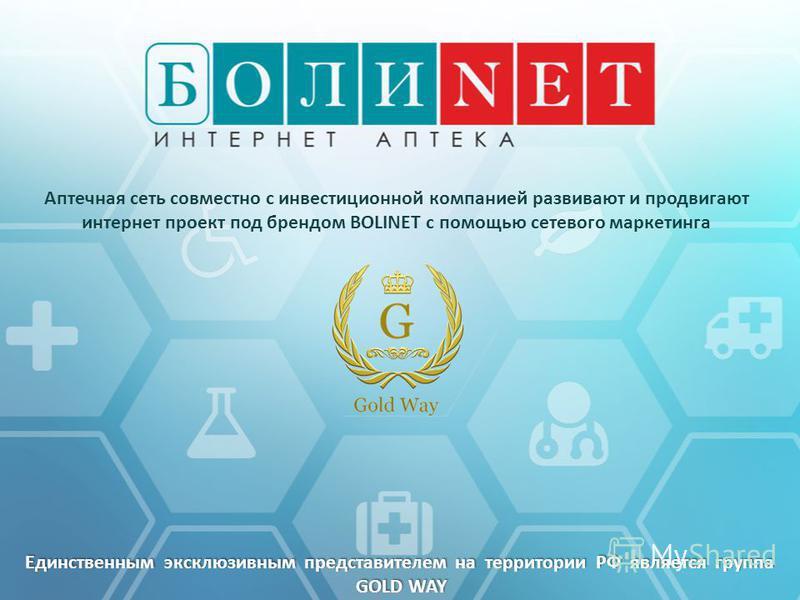 Аптечная сеть совместно с инвестиционной компанией развивают и продвигают интернет проект под брендом BOLINET с помощью сетевого маркетинга Единственным эксклюзивным представителем на территории РФ является группа GOLD WAY GOLD WAY