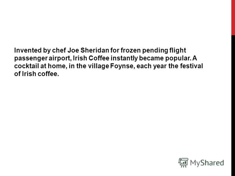 Invented by chef Joe Sheridan for frozen pending flight passenger airport, Irish Coffee instantly became popular. A cocktail at home, in the village Foynse, each year the festival of Irish coffee.