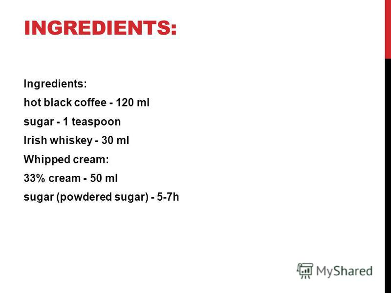 INGREDIENTS: Ingredients: hot black coffee - 120 ml sugar - 1 teaspoon Irish whiskey - 30 ml Whipped cream: 33% cream - 50 ml sugar (powdered sugar) - 5-7h