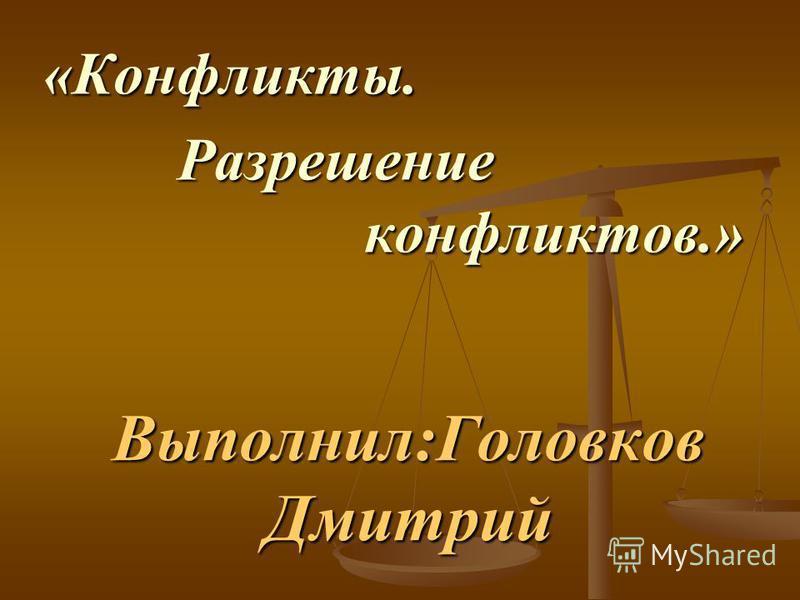 Выполнил:Головков Дмитрий «Конфликты. Разрешение конфликтов.» Разрешение конфликтов.»