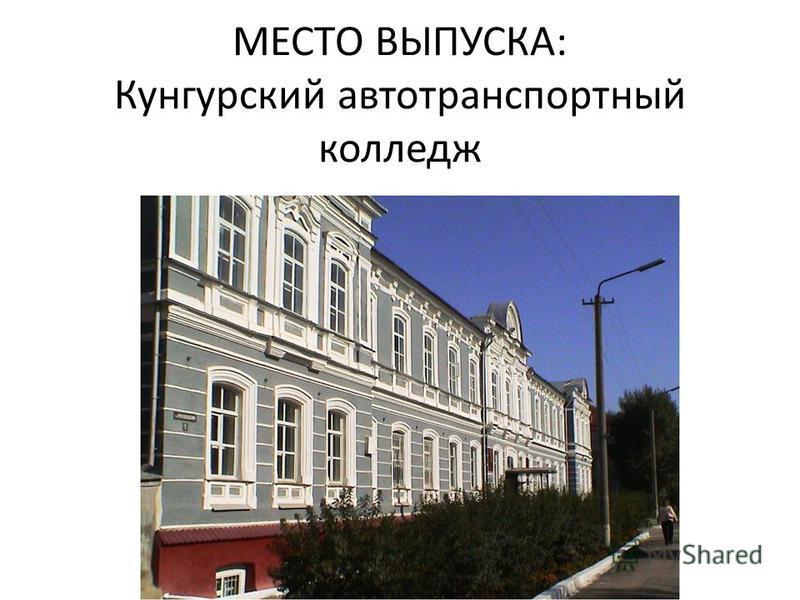 МЕСТО ВЫПУСКА: Кунгурский автотранспортный колледж