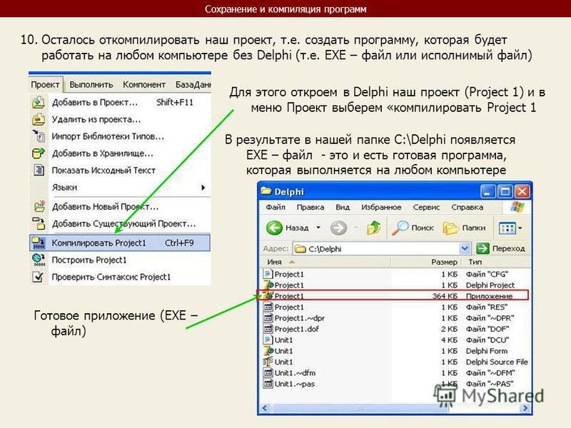 Сохранение и компиляция программ 10. Осталось откомпилировать наш проект, т.е. создать программу, которая будет работать на любом компьютере без Delphi (т.е. EXE – файл или исполнимый файл) Для этого откроем в Delphi наш проект (Project 1) и в меню П