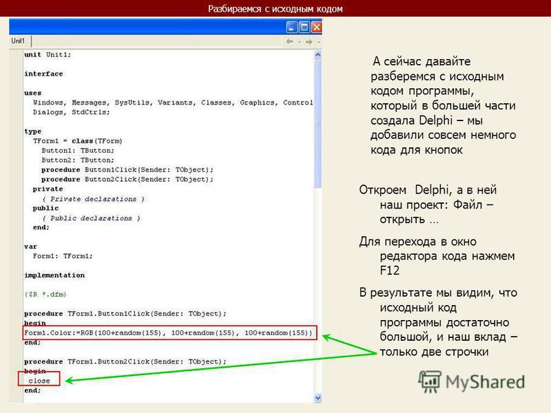 Разбираемся с исходным кодом А сейчас давайте разберемся с исходным кодом программы, который в большей части создала Delphi – мы добавили совсем немного кода для кнопок Откроем Delphi, а в ней наш проект: Файл – открыть … Для перехода в окно редактор