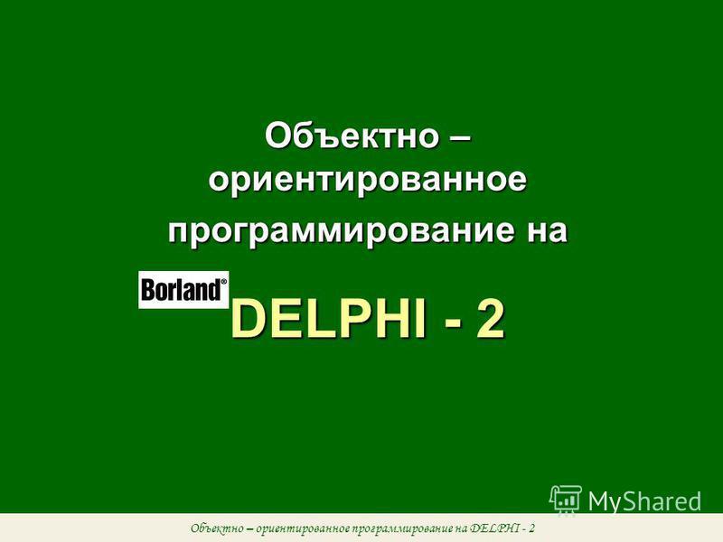 Объектно – ориентированное программирование на DELPHI - 2 Объектно – ориентированное программирование на DELPHI - 2