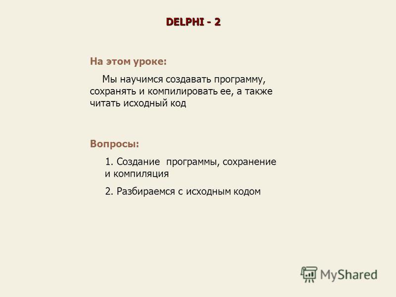На этом уроке: Мы научимся создавать программу, сохранять и компилировать ее, а также читать исходный код Вопросы: 1. Создание программы, сохранение и компиляция 2. Разбираемся с исходным кодом DELPHI - 2