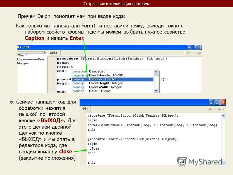 Сохранение и компиляция программ Причем Delphi помогает нам при вводе кода: Как только мы напечатали Form1. и поставили точку, выходит окно с набором свойств формы, где мы можем выбрать нужное свойство Caption и нажать Enter 6. Сейчас напишем код для