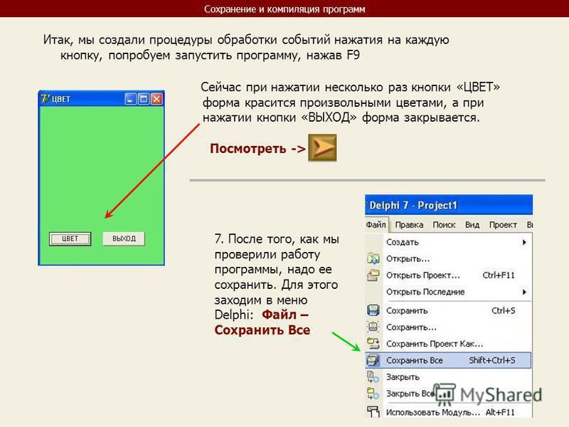 Сохранение и компиляция программ Итак, мы создали процедуры обработки событий нажатия на каждую кнопку, попробуем запустить программу, нажав F9 Сейчас при нажатии несколько раз кнопки «ЦВЕТ» форма красится произвольными цветами, а при нажатии кнопки