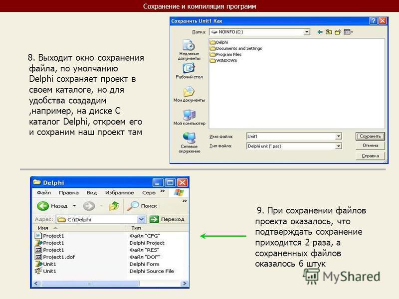 Сохранение и компиляция программ 8. Выходит окно сохранения файла, по умолчанию Delphi сохраняет проект в своем каталоге, но для удобства создадим,например, на диске С каталог Delphi, откроем его и сохраним наш проект там 9. При сохранении файлов про