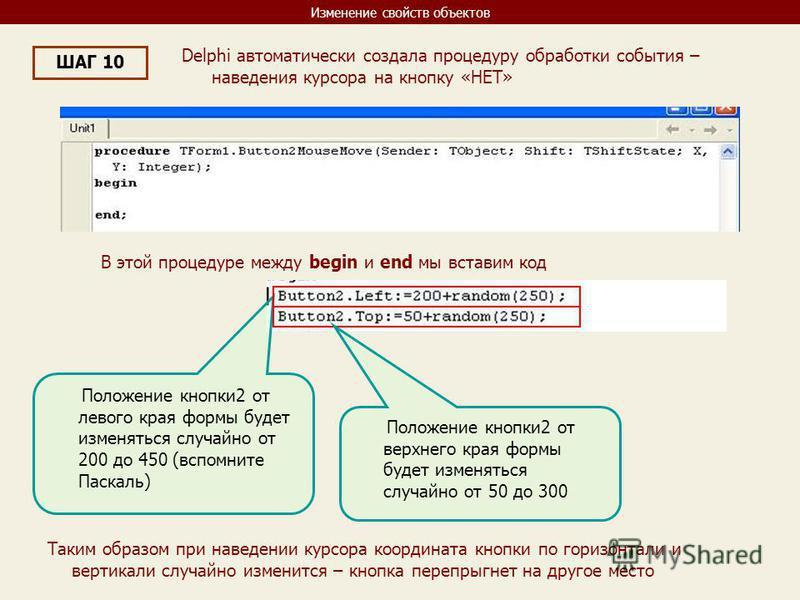 Изменение свойств объектов ШАГ 10 Delphi автоматически создала процедуру обработки события – наведения курсора на кнопку «НЕТ» В этой процедуре между begin и end мы вставим код Положение кнопки 2 от левого края формы будет изменяться случайно от 200